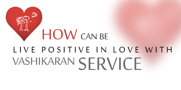 How can be live positive in love with vashikaran service